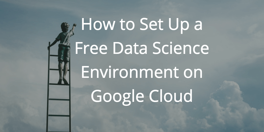 How to Set Up a Free Data Science Environment on Google